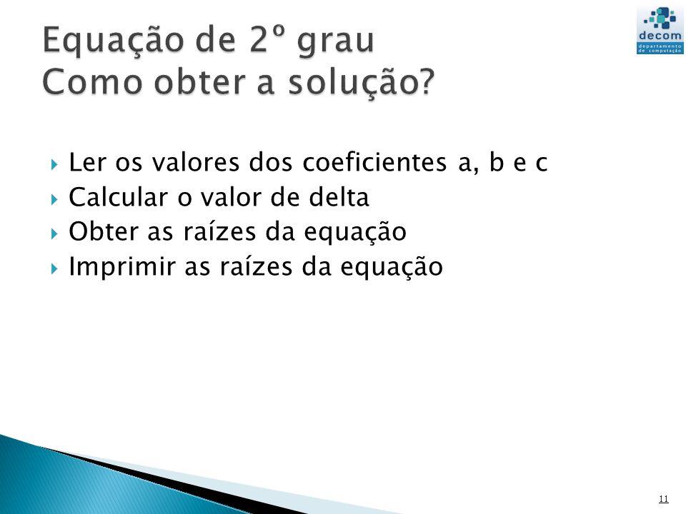 Ler os valores dos coeficientes a, b e c Calcular o valor de delta Obter as raízes da equação Imprimir as raízes da equação 11