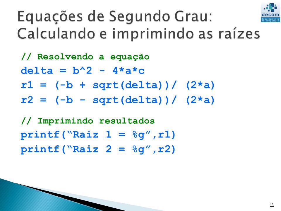 // Resolvendo a equação delta = b^2 - 4*a*c r1 = (-b + sqrt(delta))/ (2*a) r2 = (-b - sqrt(delta))/ (2*a) // Imprimindo resultados printf(Raiz 1 = %g,