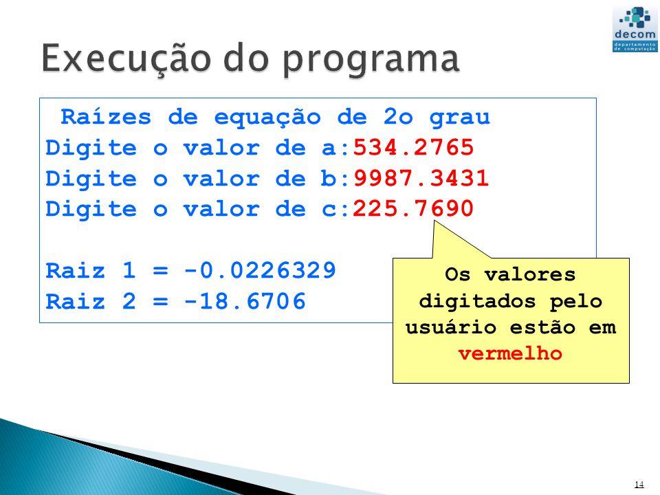 14 Raízes de equação de 2o grau Digite o valor de a:534.2765 Digite o valor de b:9987.3431 Digite o valor de c:225.7690 Raiz 1 = -0.0226329 Raiz 2 = -