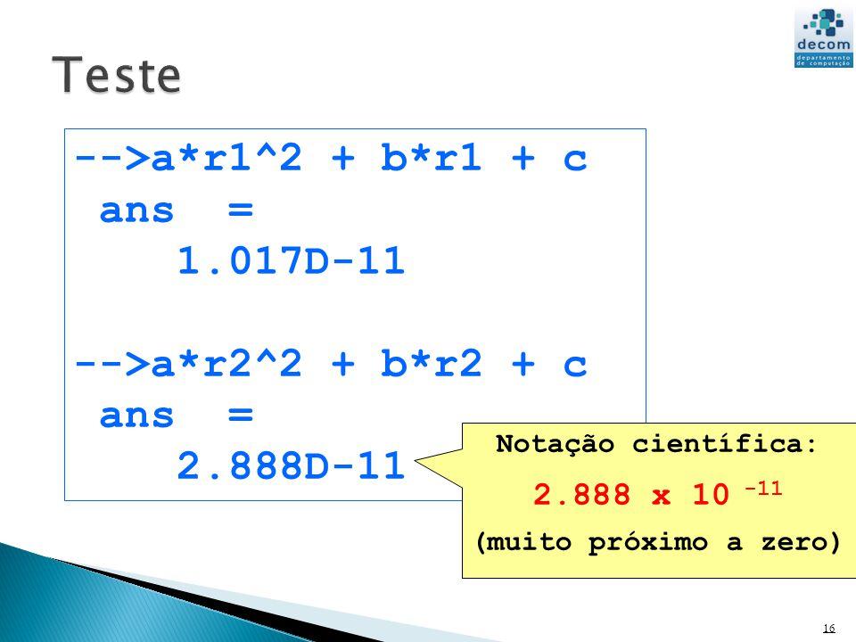 16 -->a*r1^2 + b*r1 + c ans = 1.017D-11 -->a*r2^2 + b*r2 + c ans = 2.888D-11 Notação científica: 2.888 x 10 -11 (muito próximo a zero)