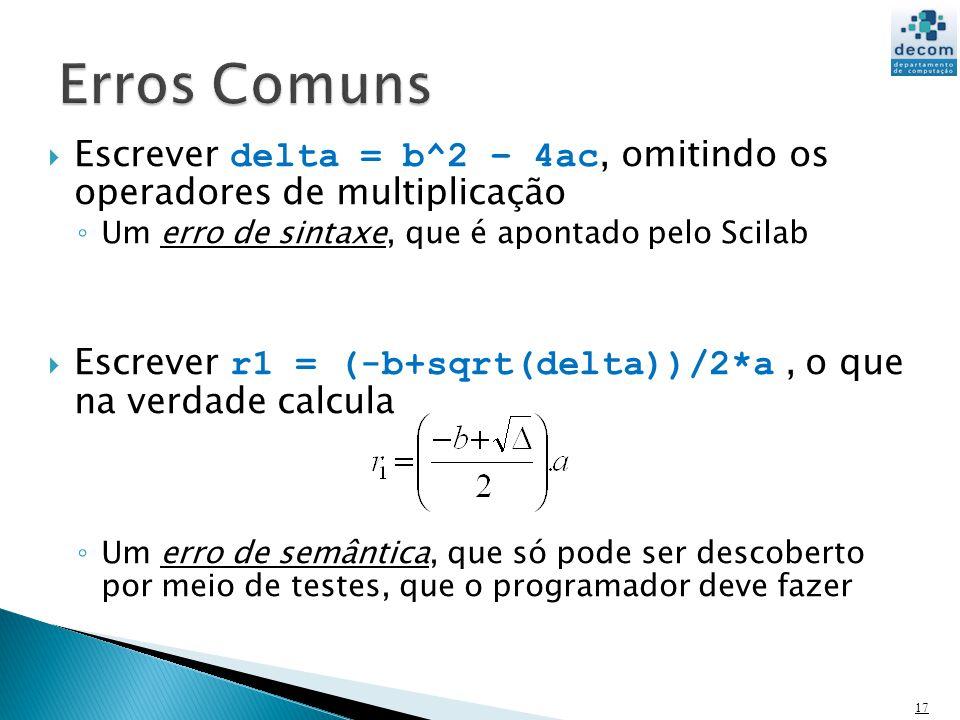 Escrever delta = b^2 – 4ac, omitindo os operadores de multiplicação Um erro de sintaxe, que é apontado pelo Scilab Escrever r1 = (-b+sqrt(delta))/2*a, o que na verdade calcula Um erro de semântica, que só pode ser descoberto por meio de testes, que o programador deve fazer 17