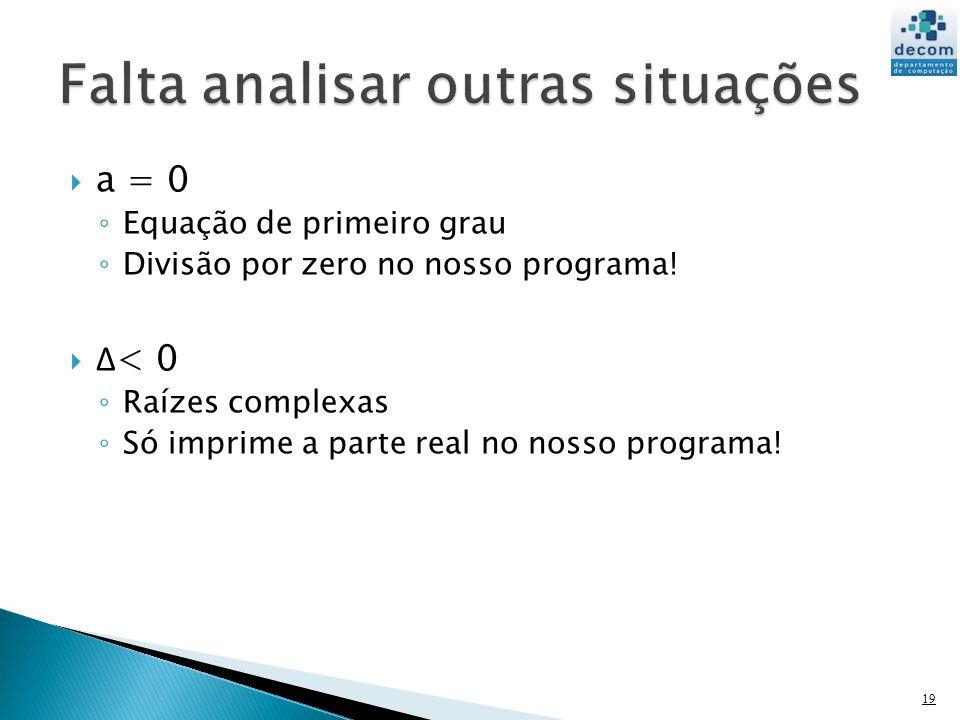 a = 0 Equação de primeiro grau Divisão por zero no nosso programa! Δ < 0 Raízes complexas Só imprime a parte real no nosso programa! 19