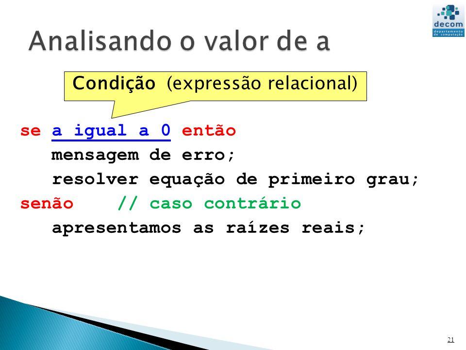 21 se a igual a 0 então mensagem de erro; resolver equação de primeiro grau; senão // caso contrário apresentamos as raízes reais; Condição (expressão