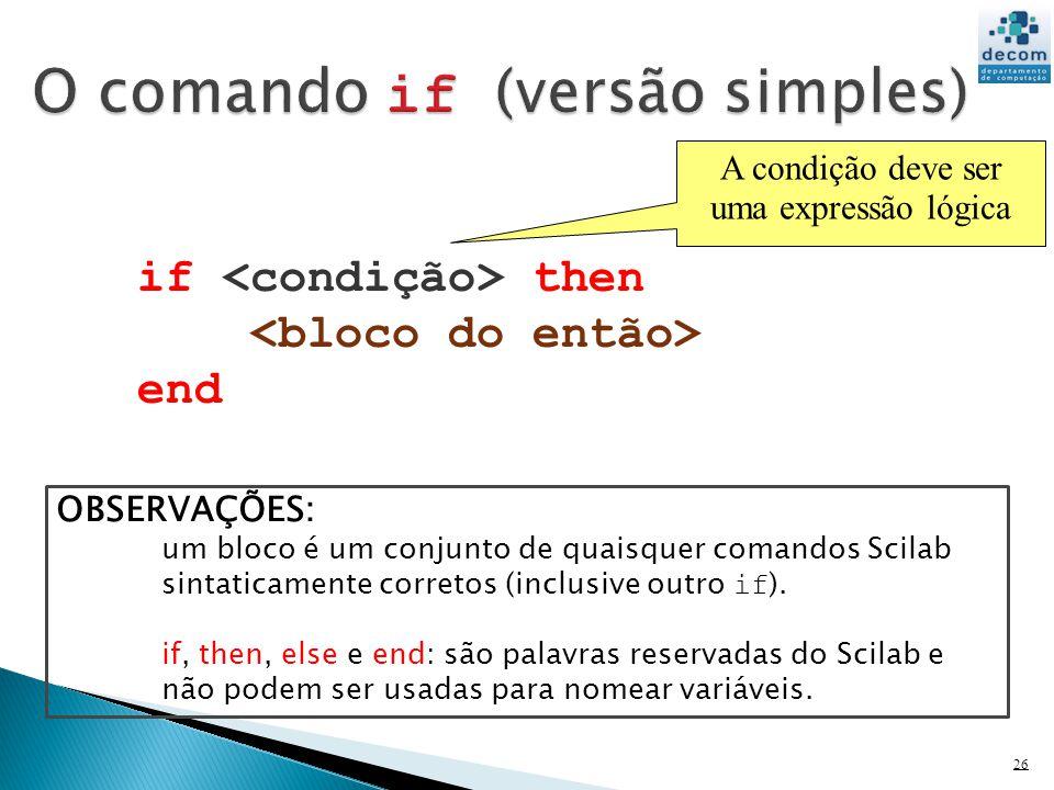 26 A condição deve ser uma expressão lógica if then end OBSERVAÇÕES: um bloco é um conjunto de quaisquer comandos Scilab sintaticamente corretos (incl