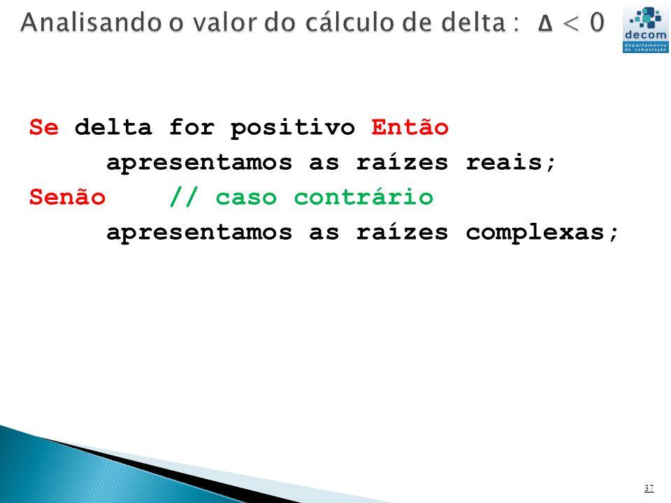 37 Se delta for positivo Então apresentamos as raízes reais; Senão // caso contrário apresentamos as raízes complexas;