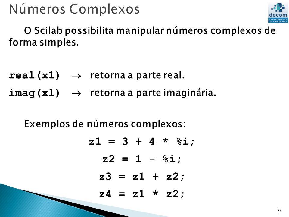 38 O Scilab possibilita manipular números complexos de forma simples. real(x1) retorna a parte real. imag(x1) retorna a parte imaginária. Exemplos de