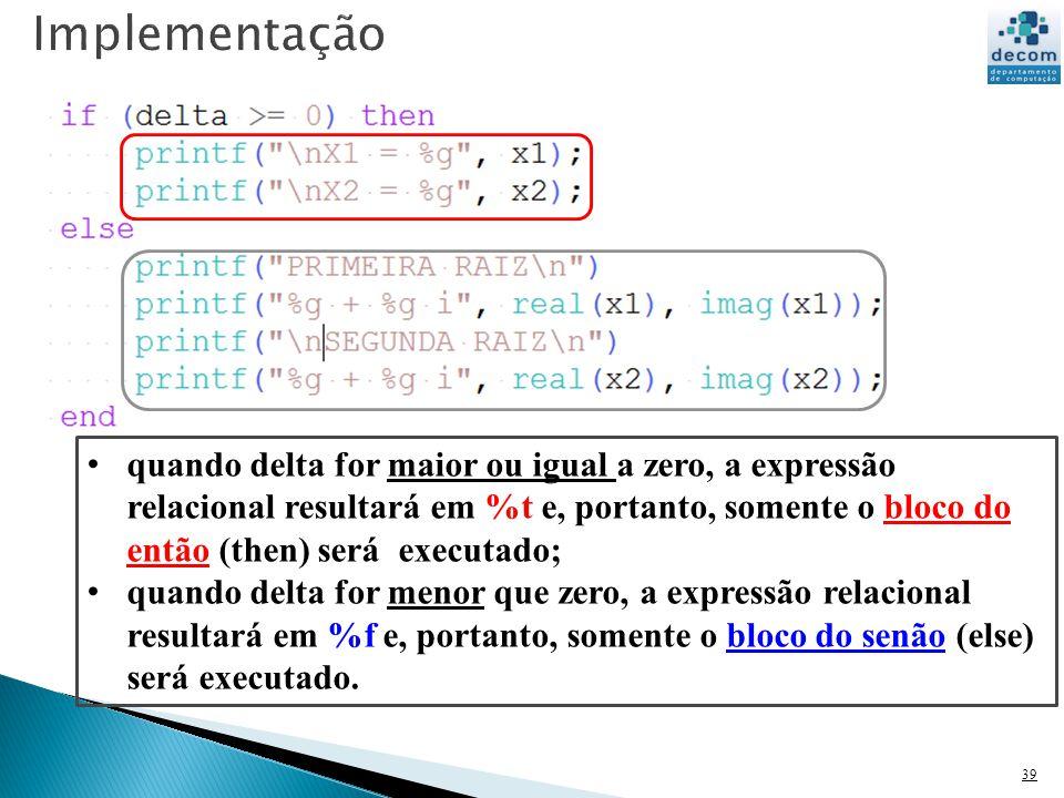 39 quando delta for maior ou igual a zero, a expressão relacional resultará em %t e, portanto, somente o bloco do então (then) será executado; quando delta for menor que zero, a expressão relacional resultará em %f e, portanto, somente o bloco do senão (else) será executado.
