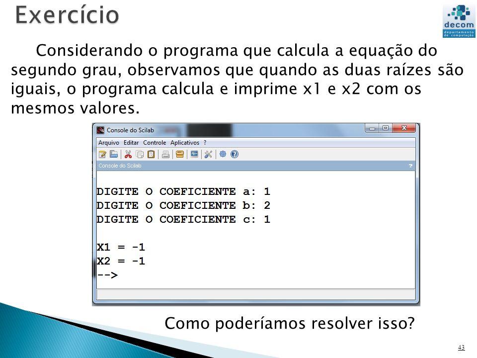 43 Considerando o programa que calcula a equação do segundo grau, observamos que quando as duas raízes são iguais, o programa calcula e imprime x1 e x2 com os mesmos valores.