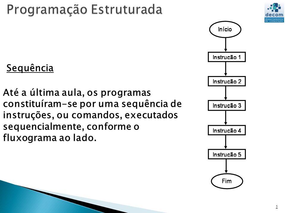 5 Sequência Até a última aula, os programas constituíram-se por uma sequência de instruções, ou comandos, executados sequencialmente, conforme o fluxo