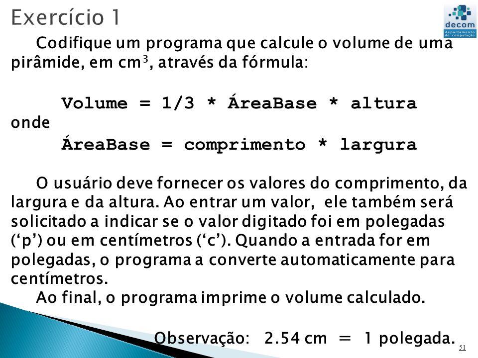 51 Codifique um programa que calcule o volume de uma pirâmide, em cm 3, através da fórmula: Volume = 1/3 * ÁreaBase * altura onde ÁreaBase = comprimento * largura O usuário deve fornecer os valores do comprimento, da largura e da altura.