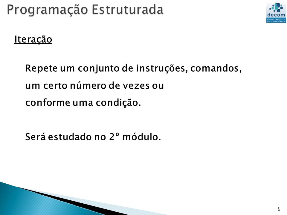 8 Iteração Repete um conjunto de instruções, comandos, um certo número de vezes ou conforme uma condição. Será estudado no 2º módulo.