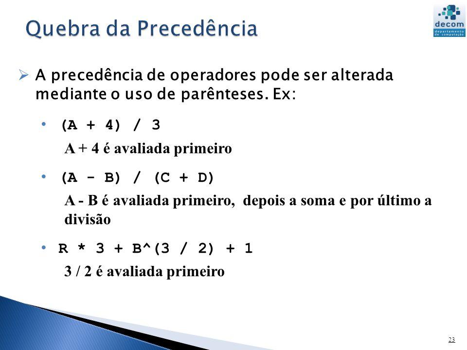 23 A precedência de operadores pode ser alterada mediante o uso de parênteses. Ex: (A + 4) / 3 A + 4 é avaliada primeiro (A - B) / (C + D) A - B é ava