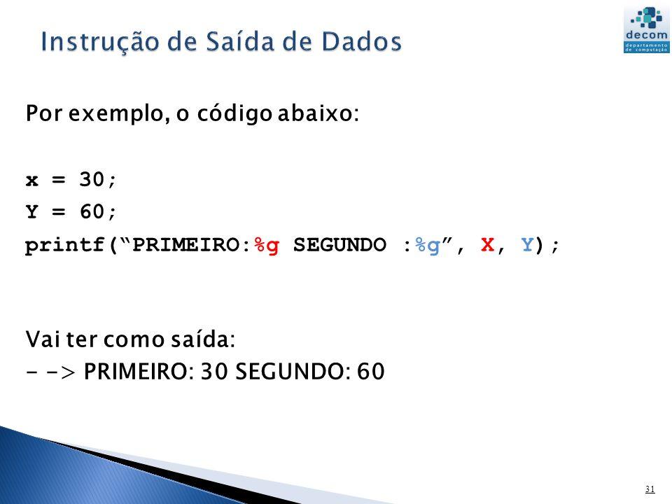 31 Por exemplo, o código abaixo: x = 30; Y = 60; printf(PRIMEIRO:%g SEGUNDO :%g, X, Y); Vai ter como saída: - -> PRIMEIRO: 30 SEGUNDO: 60