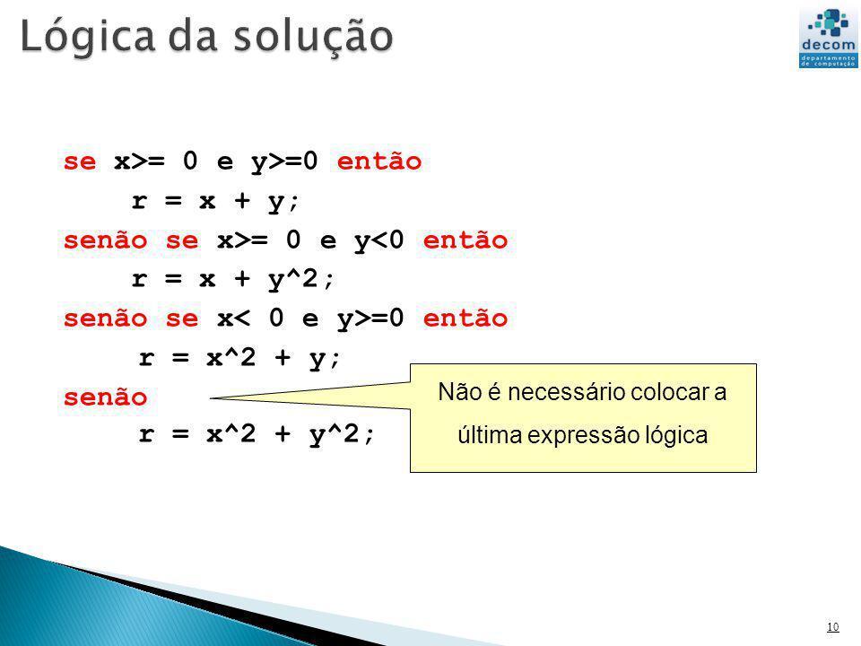 se x>= 0 e y>=0 então r = x + y; senão se x>= 0 e y<0 então r = x + y^2; senão se x =0 então r = x^2 + y; senão r = x^2 + y^2; 10 Não é necessário col