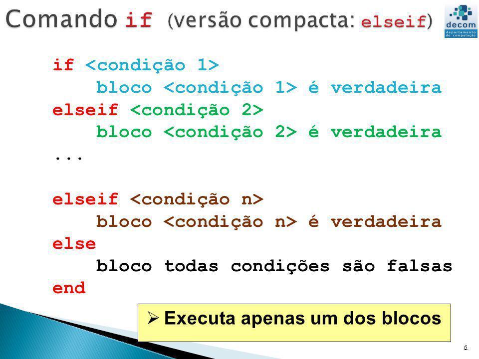 6 if bloco é verdadeira elseif bloco é verdadeira... elseif bloco é verdadeira else bloco todas condições são falsas end Executa apenas um dos blocos