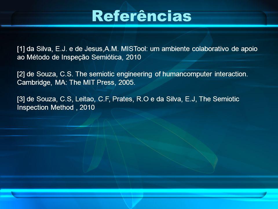 Referências [1] da Silva, E.J. e de Jesus,A.M. MISTool: um ambiente colaborativo de apoio ao Método de Inspeção Semiótica, 2010 [2] de Souza, C.S. The