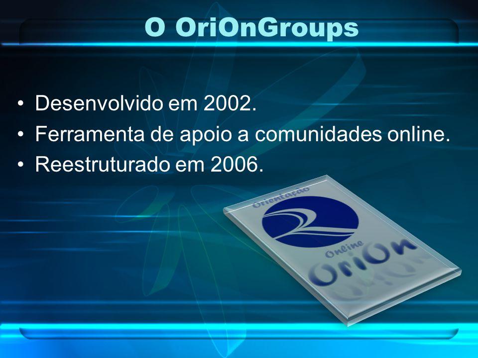 O OriOnGroups Desenvolvido em 2002. Ferramenta de apoio a comunidades online. Reestruturado em 2006.