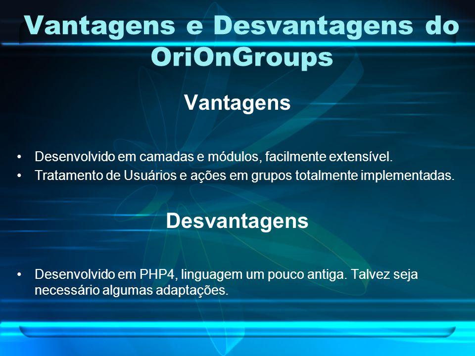 Vantagens e Desvantagens do OriOnGroups Vantagens Desenvolvido em camadas e módulos, facilmente extensível. Tratamento de Usuários e ações em grupos t
