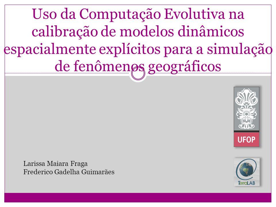 Uso da Computação Evolutiva na calibração de modelos dinâmicos espacialmente explícitos para a simulação de fenômenos geográficos Larissa Maiara Fraga