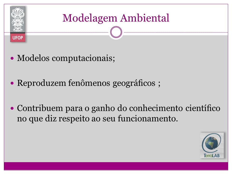 Modelagem Ambiental Modelos computacionais; Reproduzem fenômenos geográcos ; Contribuem para o ganho do conhecimento cientíco no que diz respeito ao s