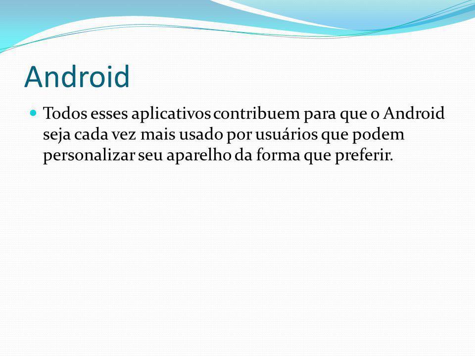Android Todos esses aplicativos contribuem para que o Android seja cada vez mais usado por usuários que podem personalizar seu aparelho da forma que p