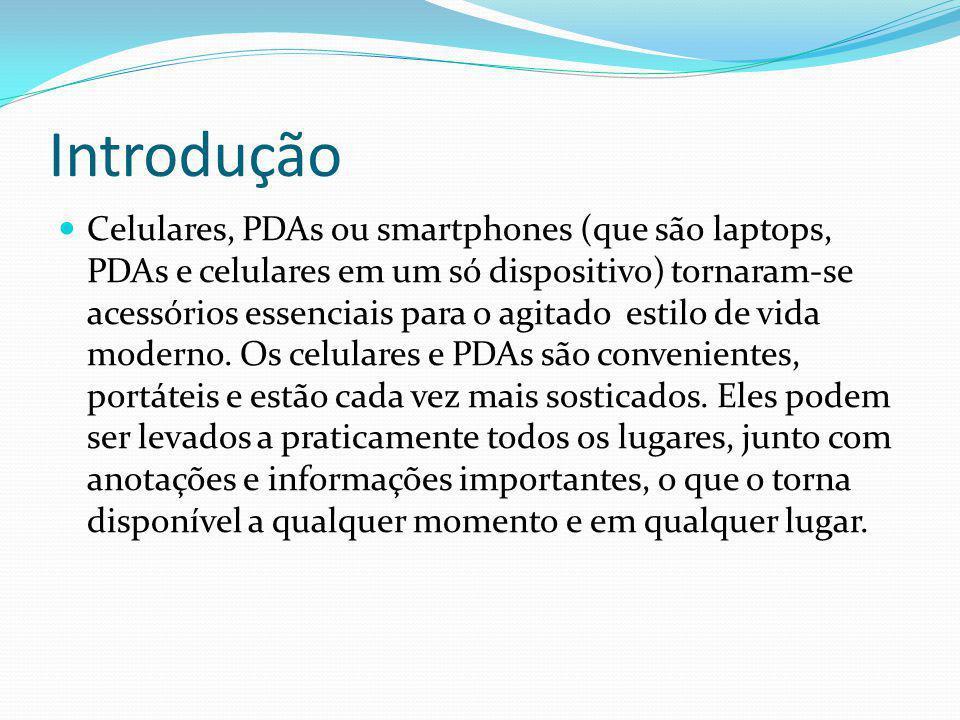 Introdução Celulares, PDAs ou smartphones (que são laptops, PDAs e celulares em um só dispositivo) tornaram-se acessórios essenciais para o agitado es