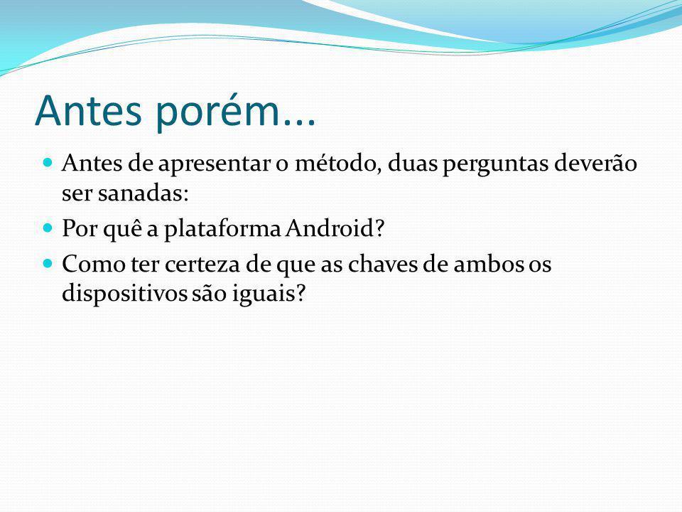 Antes porém... Antes de apresentar o método, duas perguntas deverão ser sanadas: Por quê a plataforma Android? Como ter certeza de que as chaves de am