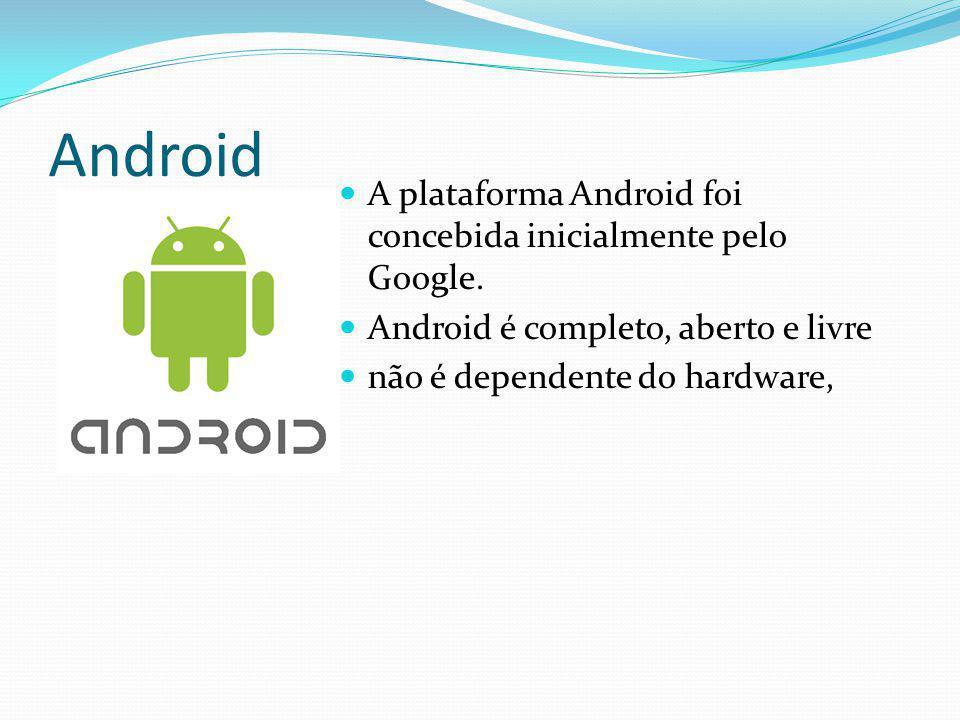 Android A plataforma Android foi concebida inicialmente pelo Google. Android é completo, aberto e livre não é dependente do hardware,