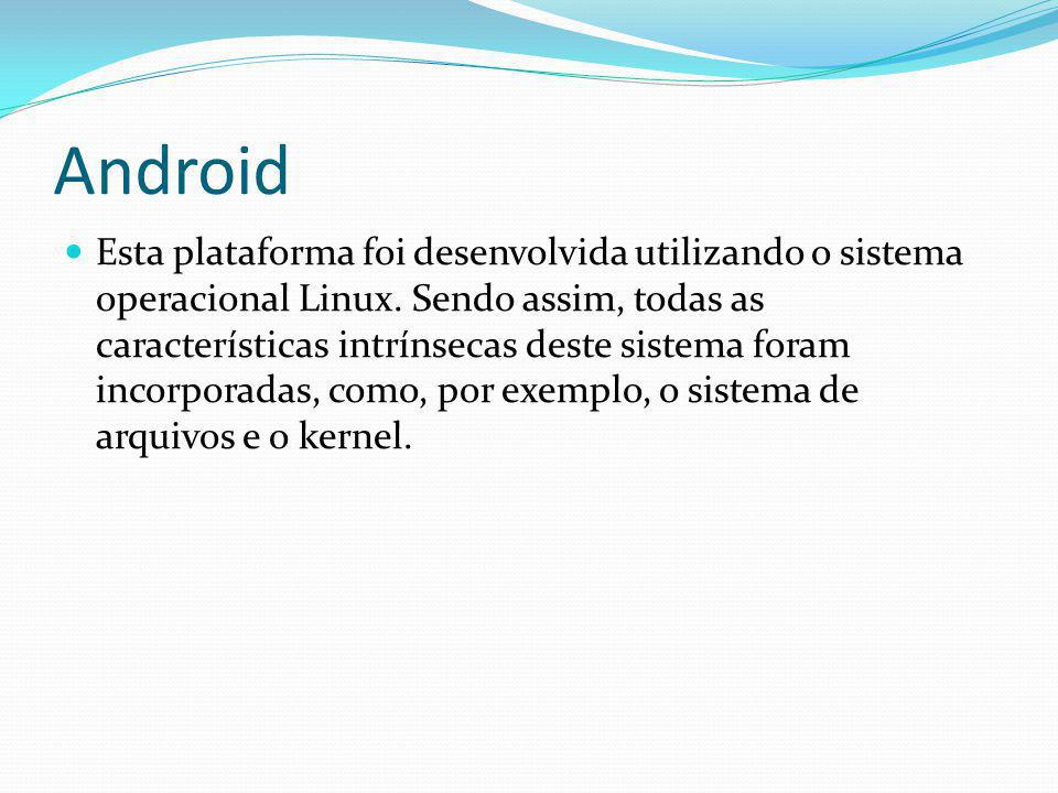 Android Esta plataforma foi desenvolvida utilizando o sistema operacional Linux. Sendo assim, todas as características intrínsecas deste sistema foram