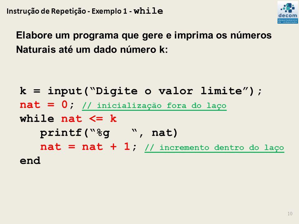 Instrução de Repetição - Exemplo 1 - while 10 Elabore um programa que gere e imprima os números Naturais até um dado número k: k = input(Digite o valo