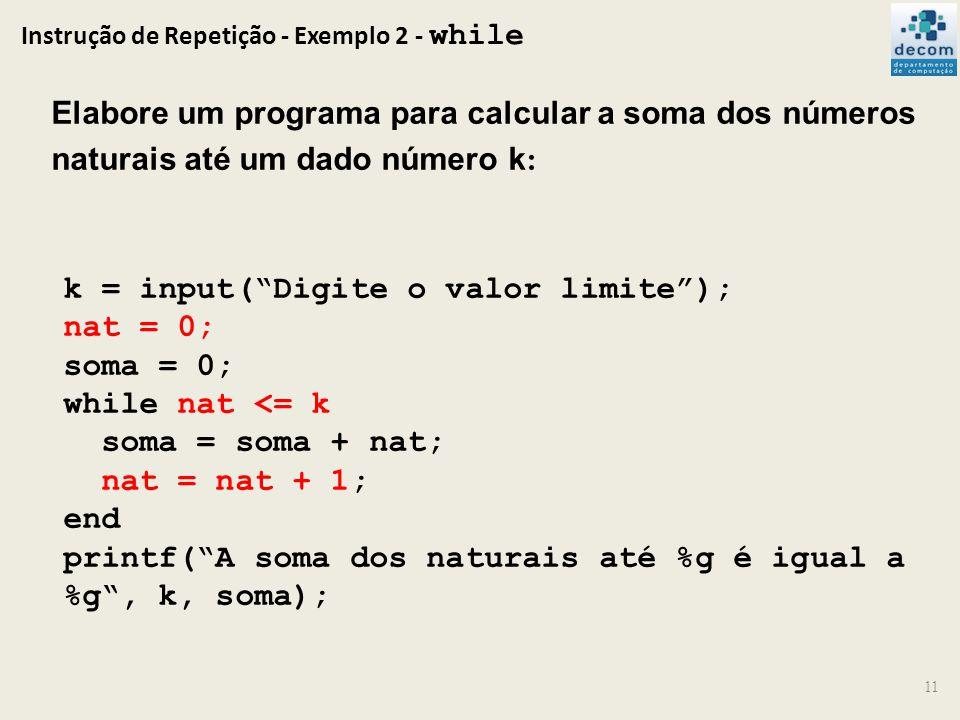 Instrução de Repetição - Exemplo 2 - while 11 Elabore um programa para calcular a soma dos números naturais até um dado número k : k = input(Digite o