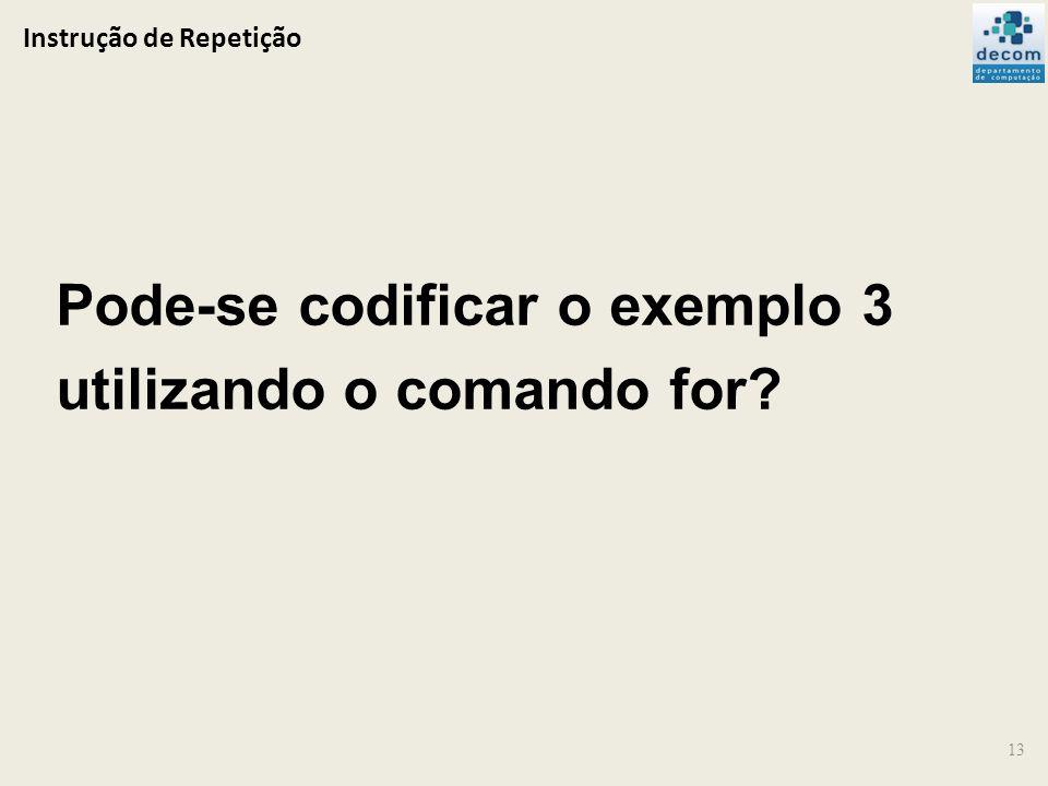 Instrução de Repetição 13 Pode-se codificar o exemplo 3 utilizando o comando for?
