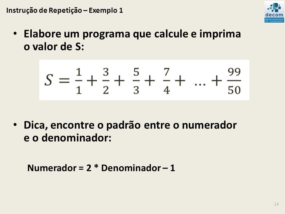 Instrução de Repetição – Exemplo 1 14 Elabore um programa que calcule e imprima o valor de S: Dica, encontre o padrão entre o numerador e o denominado
