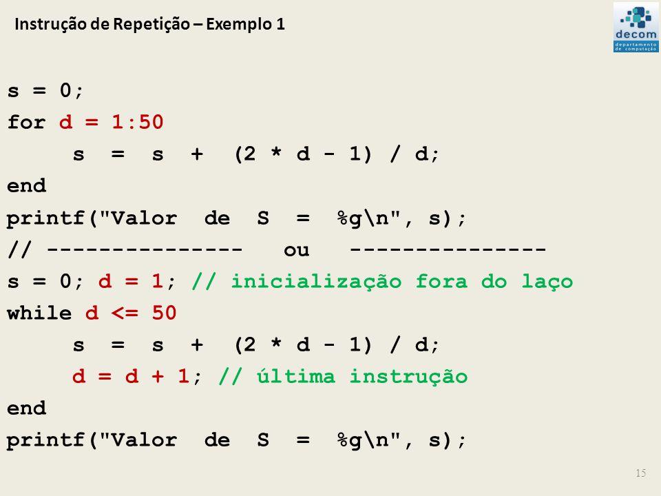 Instrução de Repetição – Exemplo 1 s = 0; for d = 1:50 s = s + (2 * d - 1) / d; end printf(