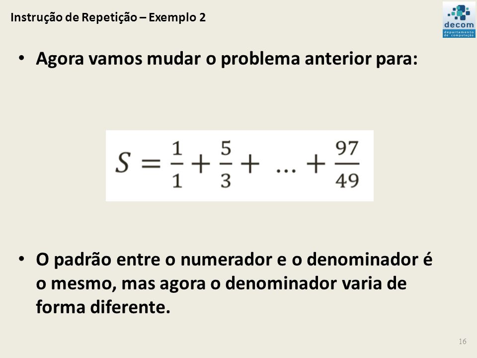 Instrução de Repetição – Exemplo 2 16 Agora vamos mudar o problema anterior para: O padrão entre o numerador e o denominador é o mesmo, mas agora o de