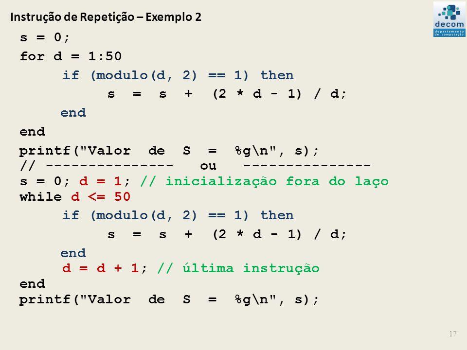 Instrução de Repetição – Exemplo 2 17 s = 0; for d = 1:50 if (modulo(d, 2) == 1) then s = s + (2 * d - 1) / d; end printf(