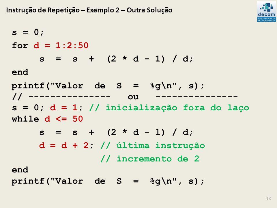Instrução de Repetição – Exemplo 2 – Outra Solução 18 s = 0; for d = 1:2:50 s = s + (2 * d - 1) / d; end printf(