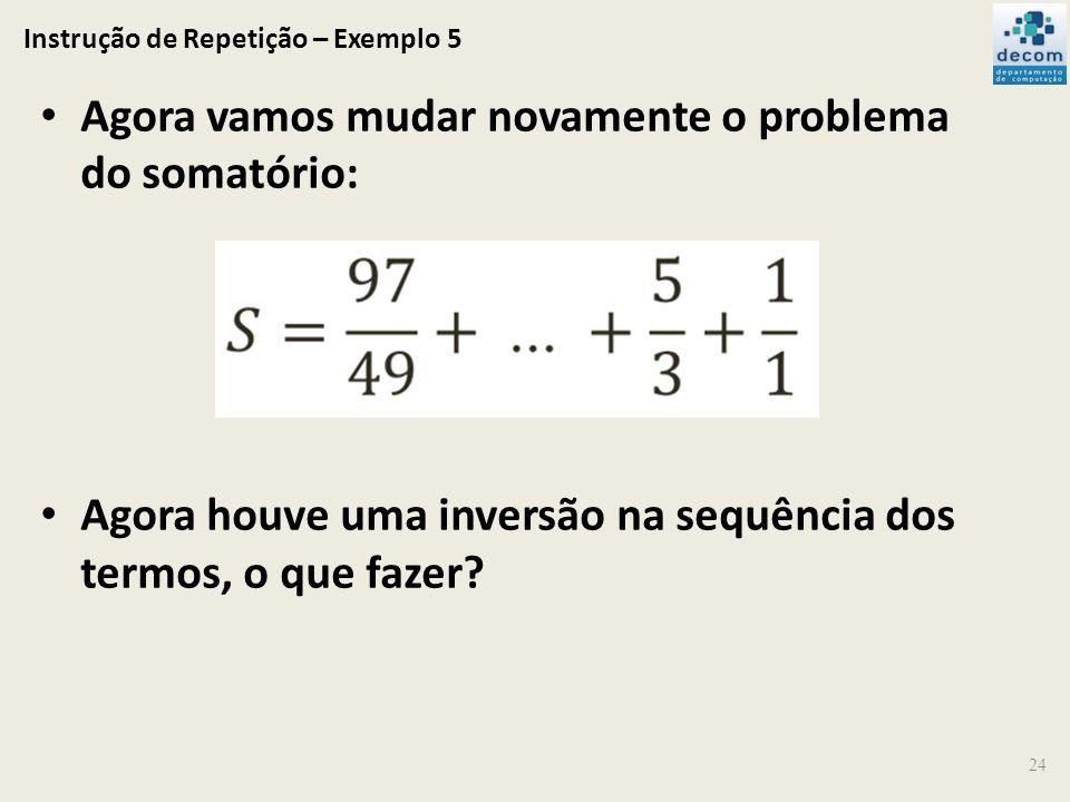 Instrução de Repetição – Exemplo 5 24 Agora vamos mudar novamente o problema do somatório: Agora houve uma inversão na sequência dos termos, o que faz