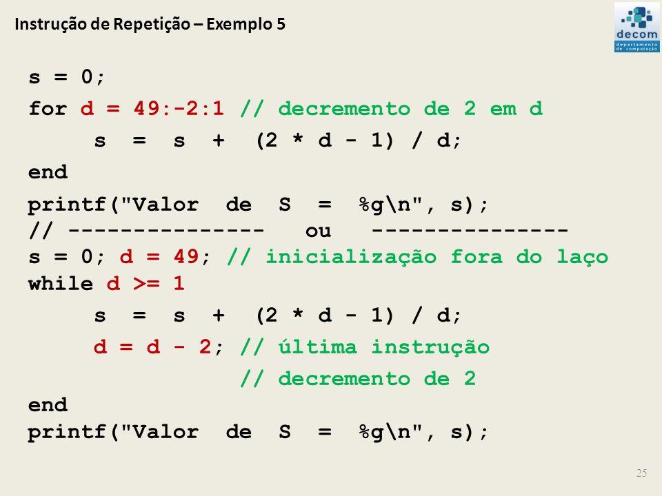 Instrução de Repetição – Exemplo 5 25 s = 0; for d = 49:-2:1 // decremento de 2 em d s = s + (2 * d - 1) / d; end printf(