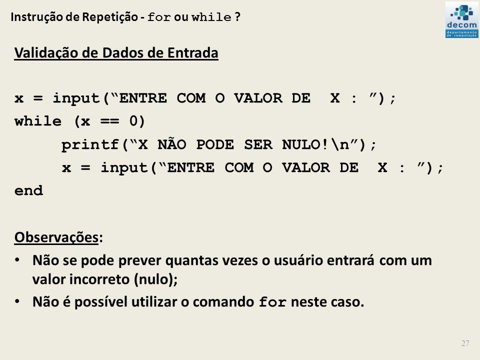 Instrução de Repetição - for ou while ? Validação de Dados de Entrada x = input(ENTRE COM O VALOR DE X : ); while (x == 0) printf(X NÃO PODE SER NULO!