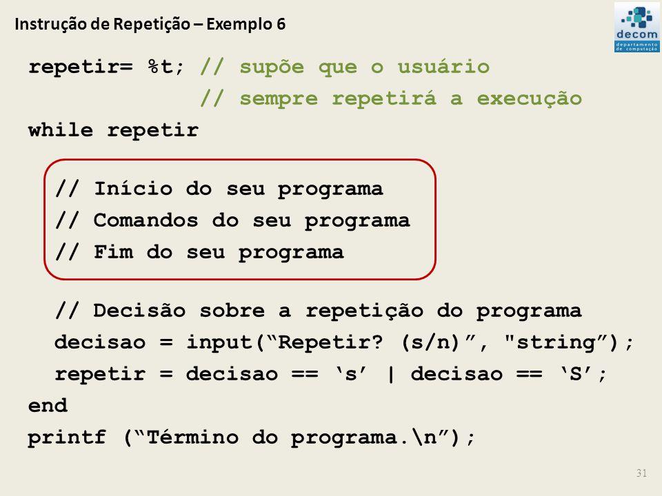 Instrução de Repetição – Exemplo 6 repetir= %t; // supõe que o usuário // sempre repetirá a execução while repetir // Início do seu programa // Comand