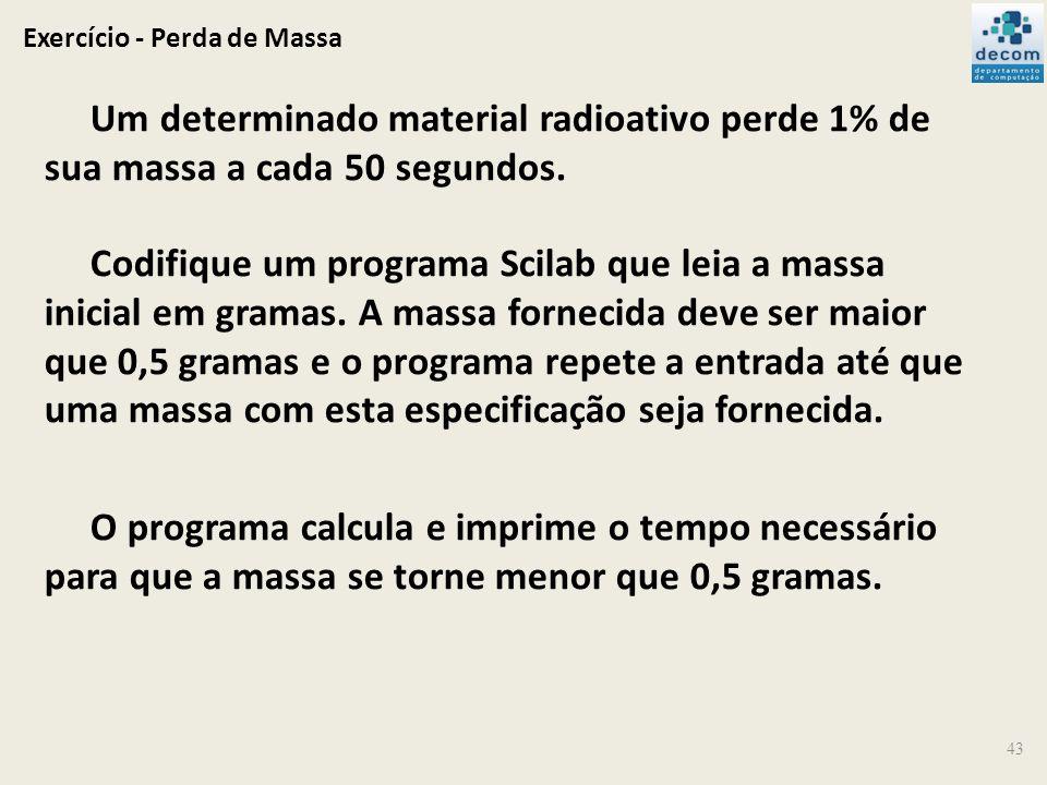 Exercício - Perda de Massa 43 Um determinado material radioativo perde 1% de sua massa a cada 50 segundos. Codifique um programa Scilab que leia a mas
