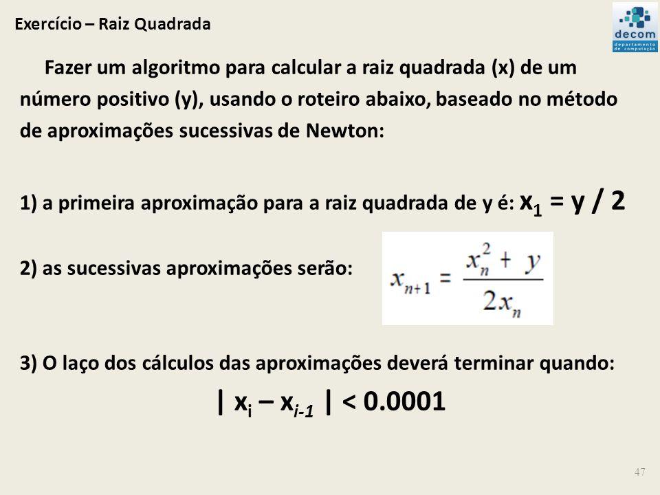 Exercício – Raiz Quadrada Fazer um algoritmo para calcular a raiz quadrada (x) de um número positivo (y), usando o roteiro abaixo, baseado no método d