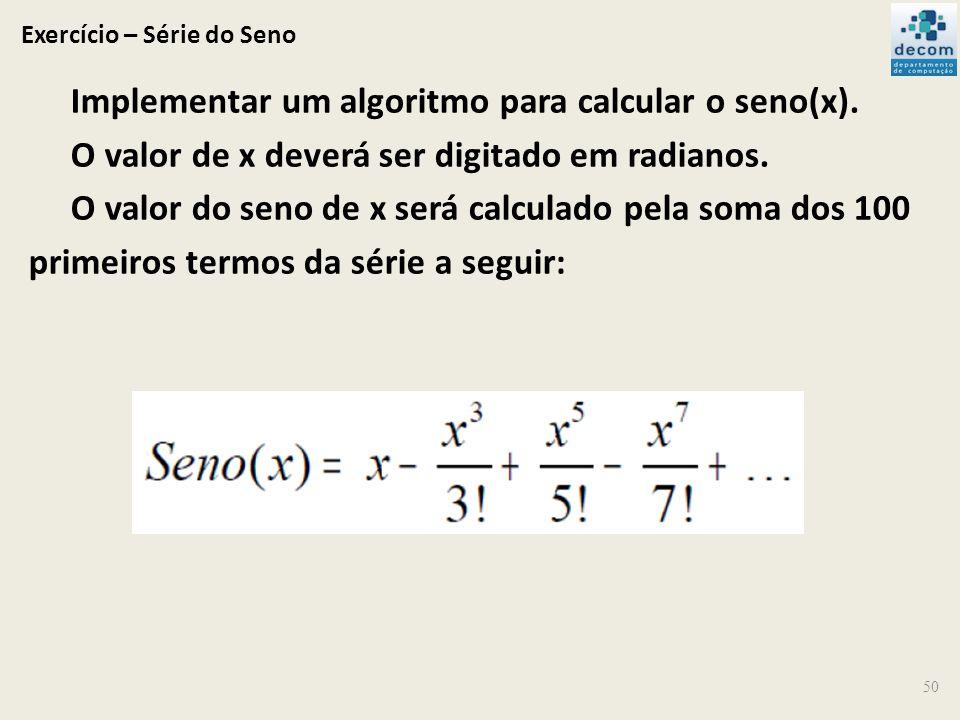 Exercício – Série do Seno Implementar um algoritmo para calcular o seno(x). O valor de x deverá ser digitado em radianos. O valor do seno de x será ca
