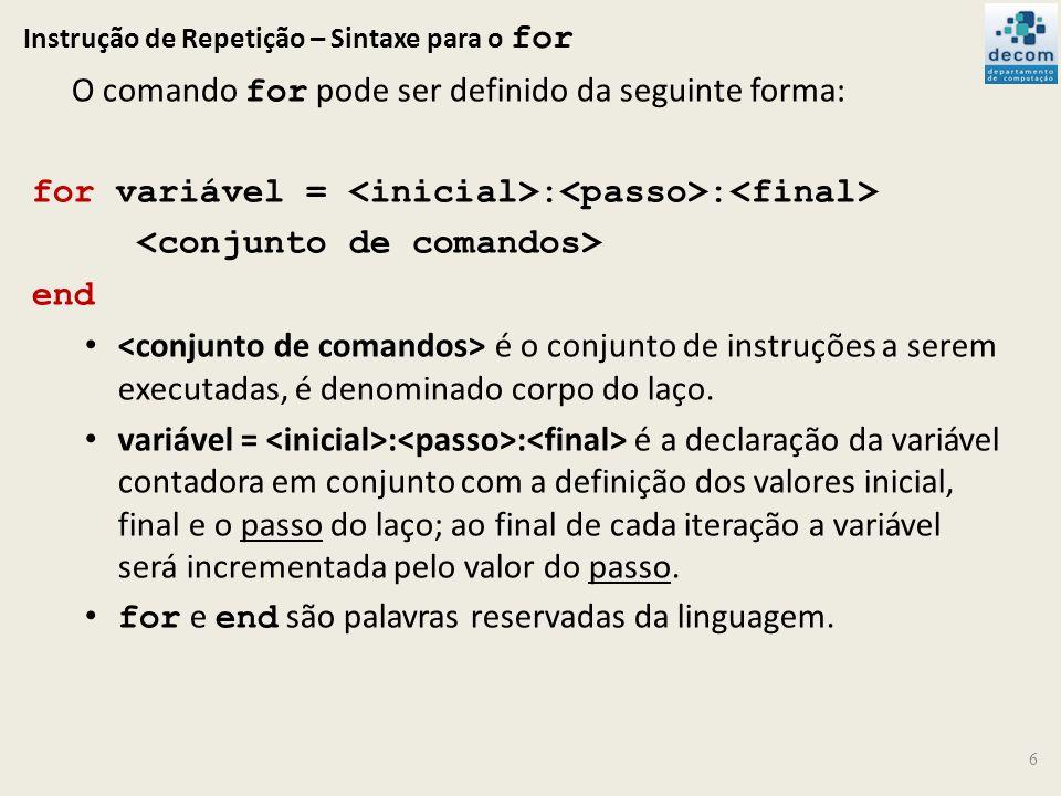 Instrução de Repetição – Sintaxe para o for 6 O comando for pode ser definido da seguinte forma: for variável = : : end é o conjunto de instruções a s