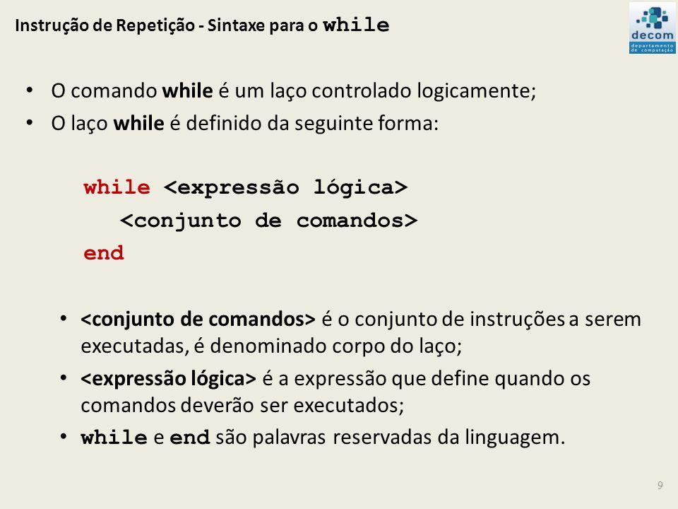 Instrução de Repetição - Sintaxe para o while 9 O comando while é um laço controlado logicamente; O laço while é definido da seguinte forma: while end