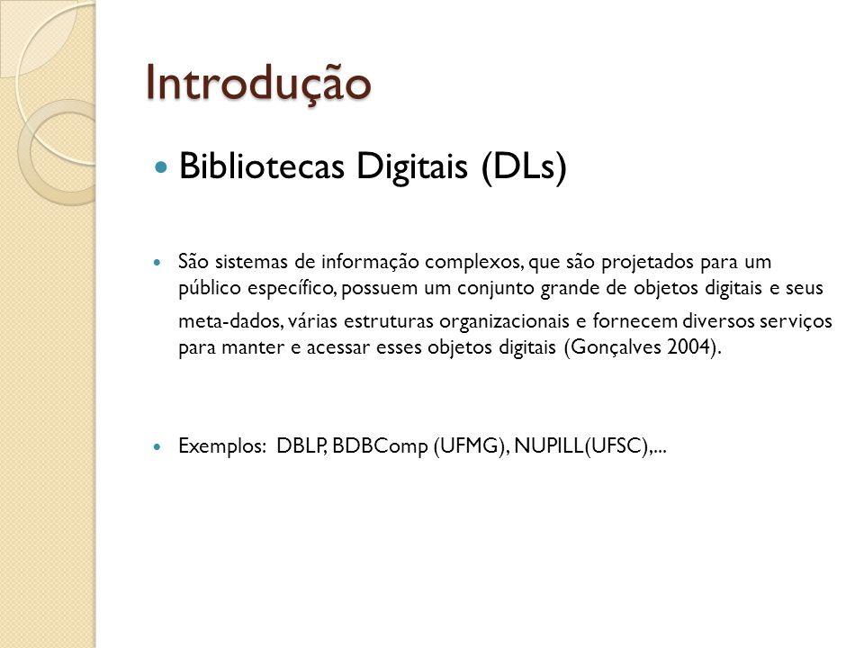 Introdução Bibliotecas Digitais (DLs) São sistemas de informação complexos, que são projetados para um público específico, possuem um conjunto grande de objetos digitais e seus meta-dados, várias estruturas organizacionais e fornecem diversos serviços para manter e acessar esses objetos digitais (Gonçalves 2004).