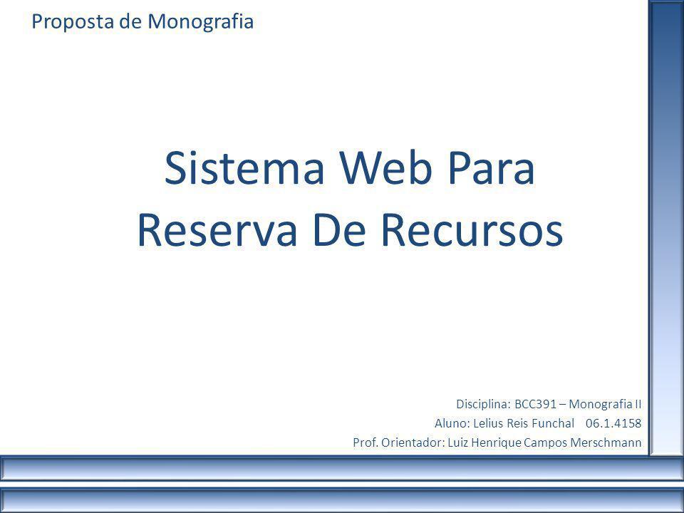 Proposta de Monografia Sistema Web Para Reserva De Recursos Disciplina: BCC391 – Monografia II Aluno: Lelius Reis Funchal 06.1.4158 Prof. Orientador: