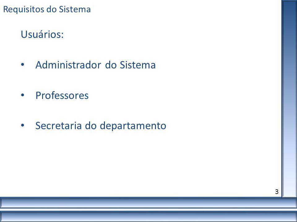 Requisitos do Sistema 3 Usuários: Administrador do Sistema Professores Secretaria do departamento