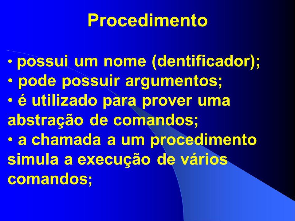 Procedimento possui um nome (dentificador); pode possuir argumentos; é utilizado para prover uma abstração de comandos; a chamada a um procedimento si
